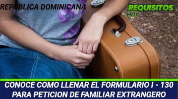CONOCE COMO LLENAR EL FORMULARIO I - 130 PARA PETICION DE FAMILIAR EXTRANGERO