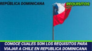 CONOCE CUALES SON LOS REQUISITOS PARA VIAJAR A CHILE EN REPUBLICA DOMINICANA