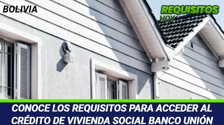 Requisitos para acceder al Crédito de Vivienda Social Banco Unión