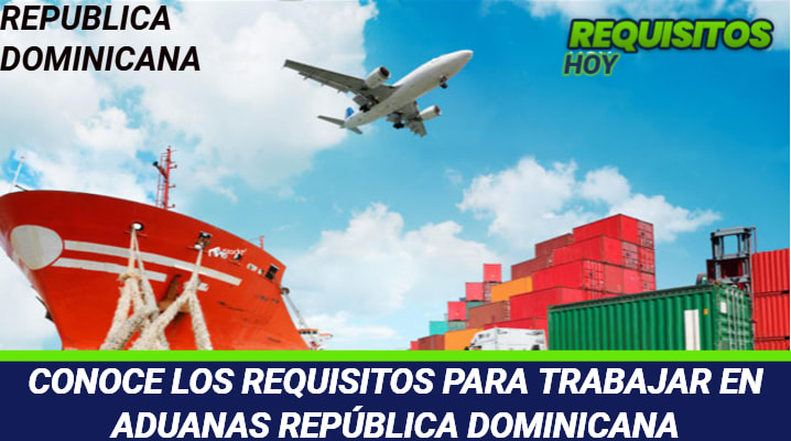 CONOCE LOS REQUISITOS PARA TRABAJAR EN ADUANAS REPÚBLICA DOMINICANA
