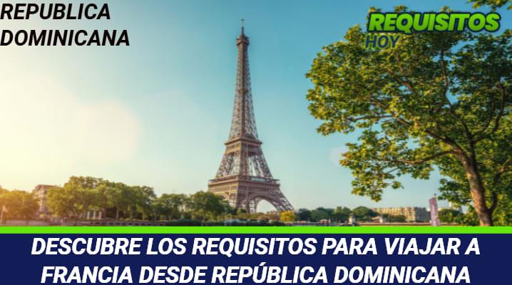 DESCUBRE LOS REQUISITOS PARA VIAJAR A FRANCIA DESDE REPÚBLICA DOMINICANA
