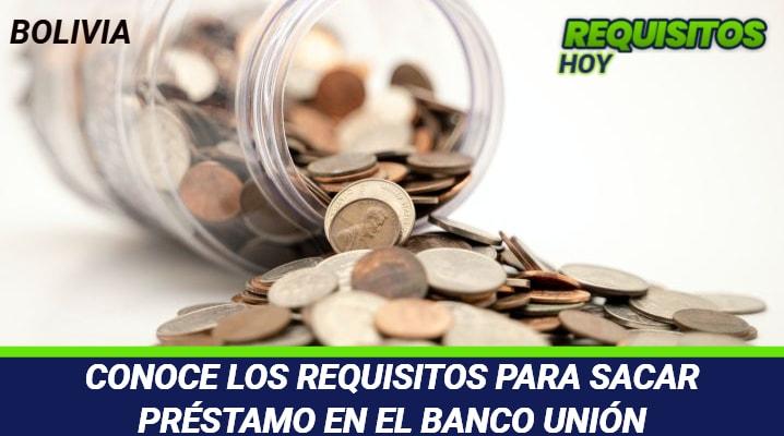 CONOCE LOS REQUISITOS PARA SACAR PRESTAMO EN EL BANCO UNIÓN