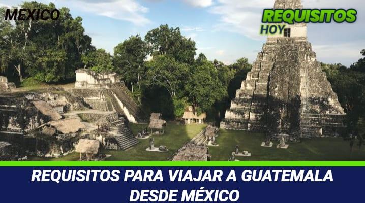 Requisitos para viajar a Guatemala desde México